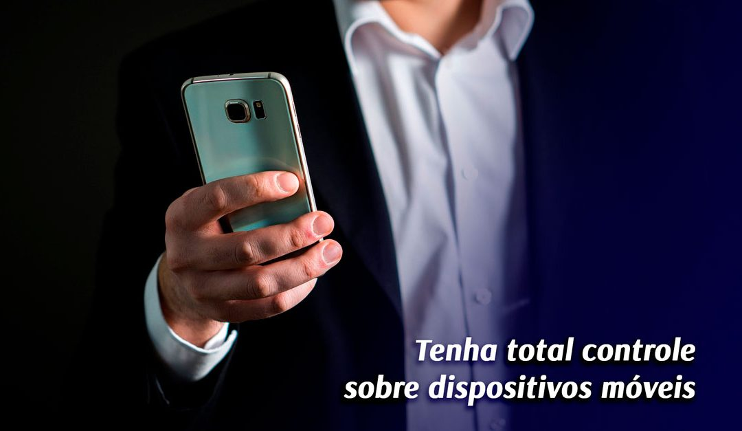 5 motivos para ter total controle sobre dispositivos móveis